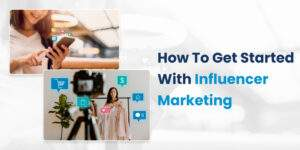 How To Get Started With Influencer Marketing?